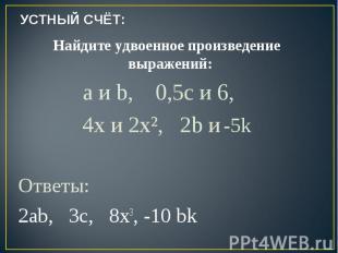 УСТНЫЙ СЧЁТ: Найдите удвоенное произведение выражений: a и b, 0,5c и 6, 4x и 2x²