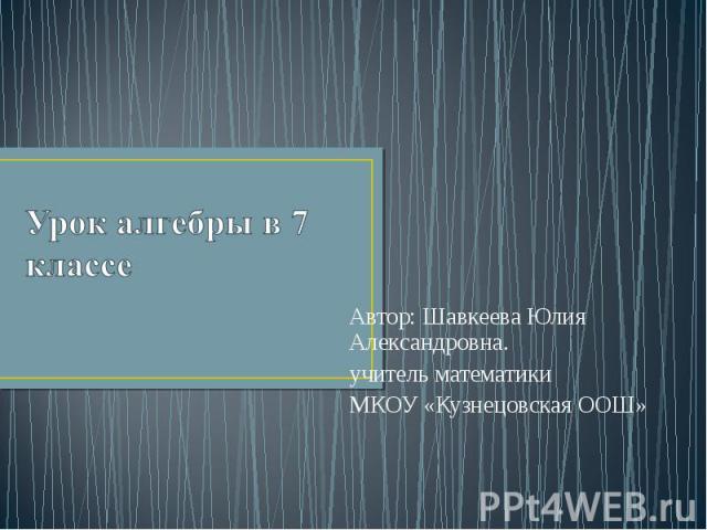 Урок алгебры в 7 классе Автор: Шавкеева Юлия Александровна. учитель математики МКОУ «Кузнецовская ООШ»