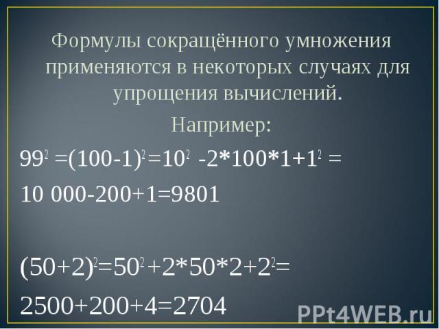 Формулы сокращённого умножения применяются в некоторых случаях для упрощения вычислений.Например:992 =(100-1)2 =102 -2*100*1+12 =10 000-200+1=9801 (50+2)2=502 +2*50*2+22=2500+200+4=2704