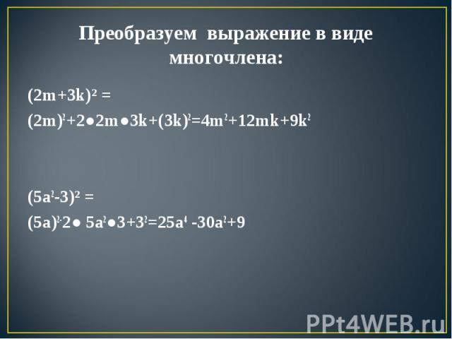 Преобразуем выражение в виде многочлена: (2m+3k)² = (2m)2+2●2m●3k+(3k)2=4m2+12mk+9k2(5a2-3)² = (5a)2-2● 5a2●3+32=25a4 -30a2+9