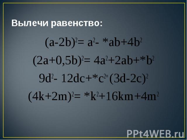 Вылечи равенство: (a-2b)2= a2- *ab+4b2(2a+0,5b)2= 4a2+2ab+*b29d2- 12dc+*c2= (3d-2c)2(4k+2m)2= *k2+16km+4m2