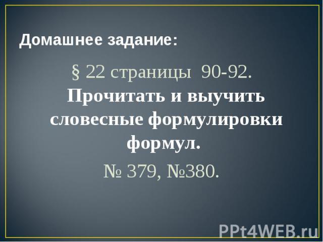 Домашнее задание: § 22 страницы 90-92. Прочитать и выучить словесные формулировки формул. № 379, №380.