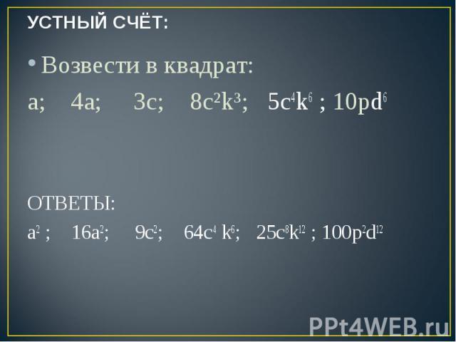 УСТНЫЙ СЧЁТ: Возвести в квадрат:a; 4а; 3c; 8с²k³; 5с4k6 ; 10pd6 ОТВЕТЫ:a2 ; 16а2; 9c2; 64с4 k6; 25с8k12 ; 100p2d12