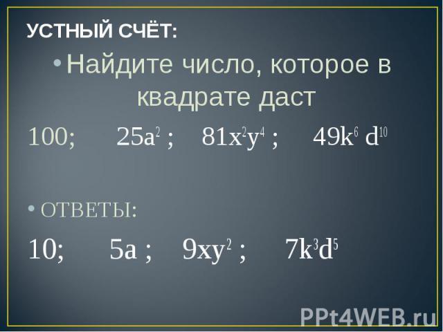УСТНЫЙ СЧЁТ: Найдите число, которое в квадрате даст 100; 25a2 ; 81х2у4 ; 49k6 d10 ОТВЕТЫ:10; 5a ; 9ху2 ; 7k3d5