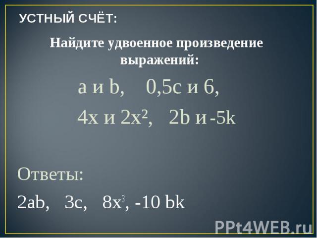 УСТНЫЙ СЧЁТ: Найдите удвоенное произведение выражений: a и b, 0,5c и 6, 4x и 2x², 2b и -5kОтветы:2ab, 3c, 8x3, -10 bk