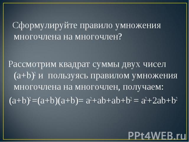 Сформулируйте правило умножения многочлена на многочлен? Рассмотрим квадрат суммы двух чисел (a+b)2 и пользуясь правилом умножения многочлена на многочлен, получаем:(a+b)2 =(a+b)(a+b)= a2+ab+ab+b2 = a2+2ab+b2