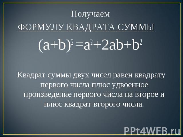 Получаем ФОРМУЛУ КВАДРАТА СУММЫ(a+b)2 =a2+2ab+b2 Квадрат суммы двух чисел равен квадрату первого числа плюс удвоенное произведение первого числа на второе и плюс квадрат второго числа.