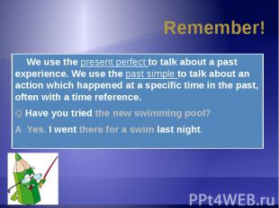Remember! We use the present perfect to talk about a past experience. We use the