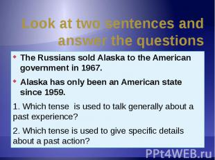 Look at two sentences and answer the questions The Russians sold Alaska to the A