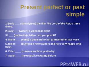 Present perfect or past simple 1.Boris ____(already/see) the film The Lord of th