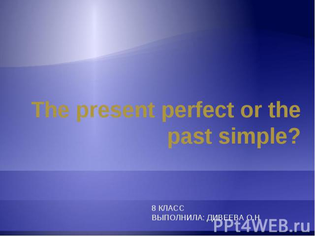 The present perfect or the past simple? 8 КЛАССВЫПОЛНИЛА: ДИВЕЕВА О.Н