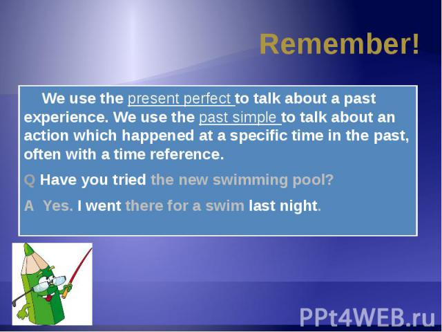 Remember! We use the present perfect to talk about a past experience. We use the past simple to talk about an action which happened at a specific time in the past, often with a time reference.Q Have you tried the new swimming pool?A Yes. I went ther…