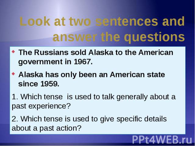Look at two sentences and answer the questions The Russians sold Alaska to the American government in 1967.Alaska has only been an American state since 1959.1. Which tense is used to talk generally about a past experience?2. Which tense is used to g…