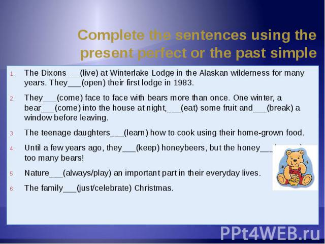 Complete the sentences using the present perfect or the past simple The Dixons___(live) at Winterlake Lodge in the Alaskan wilderness for many years. They___(open) their first lodge in 1983.They___(come) face to face with bears more than once. One w…