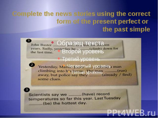 Complete the news stories using the correct form of the present perfect or the past simple
