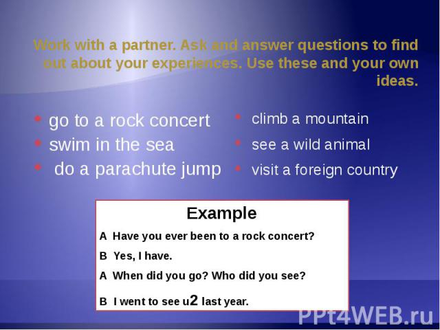 Work with a partner. Ask and answer questions to find out about your experiences. Use these and your own ideas. go to a rock concertswim in the sea do a parachute jump climb a mountain see a wild animal visit a foreign country