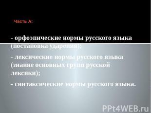 Часть А: - орфоэпические нормы русского языка (постановка ударения); - лексическ