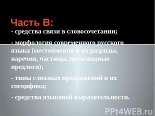 Часть В: - средства связи в словосочетании; - морфология современного русского я