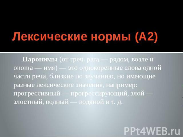 Лексические нормы (А2) Паронимы (от греч. para — рядом, возле и onoma — имя) — это однокоренные слова одной части речи, близкие по звучанию, но имеющие разные лексические значения, например: прогрессивный — прогрессирующий, злой — злостный, водный —…