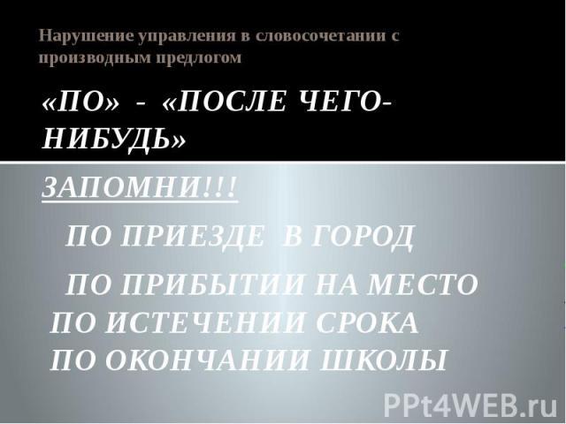 Нарушение управления в словосочетании с производным предлогом «ПО» - «ПОСЛЕ ЧЕГО-НИБУДЬ»ЗАПОМНИ!!! ПО ПРИЕЗДЕ В ГОРОД ПО ПРИБЫТИИ НА МЕСТО ПО ИСТЕЧЕНИИ СРОКА ПО ОКОНЧАНИИ ШКОЛЫ