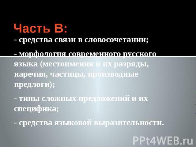 Часть В: - средства связи в словосочетании; - морфология современного русского языка (местоимения и их разряды, наречия, частицы, производные предлоги); - типы сложных предложений и их специфика; - средства языковой выразительности.