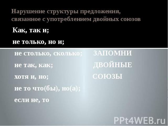 Нарушение структуры предложения, связанное с употреблением двойных союзов Как, так и; не только, но и; не столько, сколько; ЗАПОМНИ не так, как; ДВОЙНЫЕ хотя и, но; СОЮЗЫ не то что(бы), но(а); если не, то