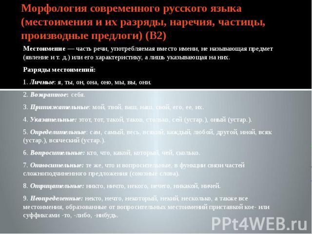 Морфология современного русского языка (местоимения и их разряды, наречия, частицы, производные предлоги) (В2) Местоимение — часть речи, употребляемая вместо имени, не называющая предмет (явление и т. д.) или его характеристику, а лишь указывающая н…