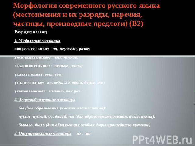 Морфология современного русского языка (местоимения и их разряды, наречия, частицы, производные предлоги) (В2) Разряды частиц1. Модальные частицывопросительные: ли, неужели, разве;восклицательные: как, что за;ограничительные: только, лишь;указательн…