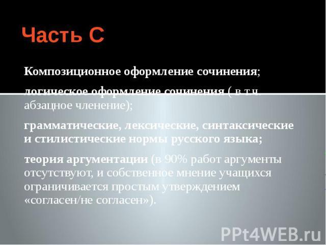 Часть С Композиционное оформление сочинения; логическое оформление сочинения ( в т.ч. абзацное членение); грамматические, лексические, синтаксические и стилистические нормы русского языка; теория аргументации (в 90% работ аргументы отсутствуют, и со…