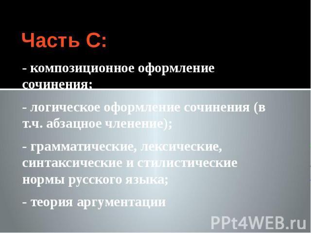 Часть С: - композиционное оформление сочинения; - логическое оформление сочинения (в т.ч. абзацное членение); - грамматические, лексические, синтаксические и стилистические нормы русского языка; - теория аргументации