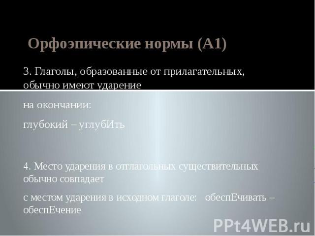 Орфоэпические нормы (А1) 3. Глаголы, образованные от прилагательных, обычно имеют ударениена окончании:глубокий – углубИть4. Место ударения в отглагольных существительных обычно совпадаетс местом ударения в исходном глаголе: обеспЕчивать – обеспЕчение