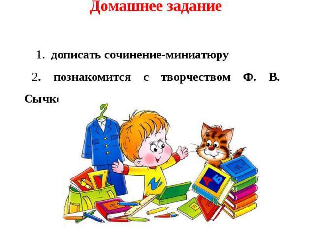 Домашнее задание 1. дописать сочинение-миниатюру2. познакомится с творчеством Ф. В. Сычкова