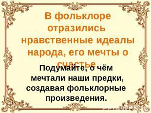 В фольклоре отразились нравственные идеалы народа, его мечты о счастье.Подумайте