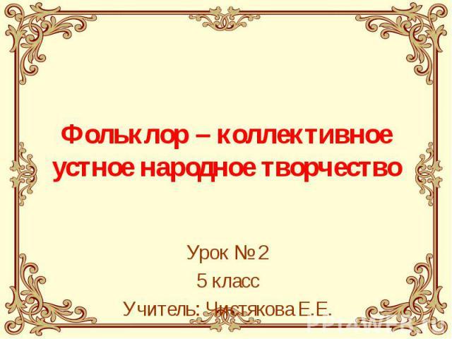Фольклор – коллективное устное народное творчество Урок № 25 классУчитель: Чистякова Е.Е.
