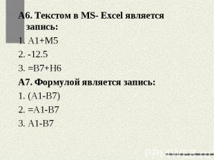 А6. Текстом в MS- Excel является запись:1. А1+М52. -12.53. =В7+Н6А7. Формулой яв