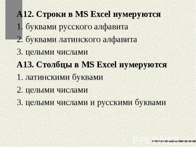 А12. Строки в MS Excel нумеруются1. буквами русского алфавита2. буквами латинского алфавита3. целыми числамиА13. Столбцы в MS Excel нумеруются1. латинскими буквами2. целыми числами3. целыми числами и русскими буквами