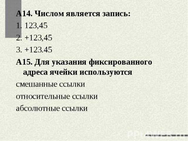 А14. Числом является запись:1. 123,452. +123,453. +123.45А15. Для указания фиксированного адреса ячейки используются смешанные ссылки относительные ссылки абсолютные ссылки