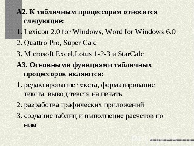 А2. К табличным процессорам относятся следующие:1. Lexicon 2.0 for Windows, Word for Windows 6.02. Quattro Pro, Super Calc3. Microsoft Excel,Lotus 1-2-3 и StarCalcА3. Основными функциями табличных процессоров являются:1. редактирование текста, форма…
