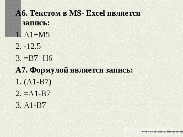 А6. Текстом в MS- Excel является запись:1. А1+М52. -12.53. =В7+Н6А7. Формулой является запись:1. (А1-В7)2. =А1-В73. А1-В7