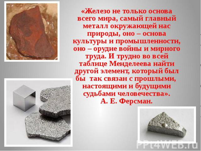 «Железо не только основа всего мира, самый главный металл окружающей нас природы, оно – основа культуры и промышленности, оно – орудие войны и мирного труда. И трудно во всей таблице Менделеева найти другой элемент, который был бы так связан с прошл…