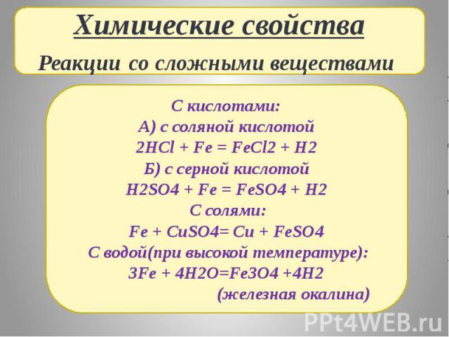 Химические свойстваРеакции со сложными веществами С кислотами:А) с соляной кислотой2HCl + Fe = FeCl2 + H2Б) с серной кислотойH2SO4 + Fe = FeSO4 + H2 С солями:Fe + CuSO4= Cu + FeSO4 С водой(при высокой температуре):3Fe + 4H2O=Fe3O4 +4H2 (железная окалина)