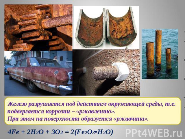 Железо разрушается под действием окружающей среды, т.е. подвергается коррозии – «ржавлению».При этом на поверхности образуется «ржавчина».