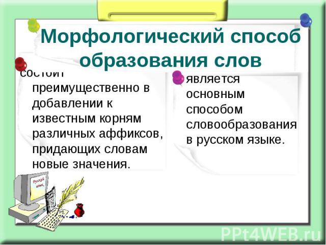 Морфологический способ образования слов состоит преимущественно в добавлении к известным корням различных аффиксов, придающих словам новые значения.является основным способом словообразования в русском языке.
