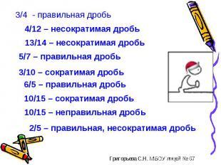 3/4 - правильная дробь4/12 – несократимая дробь13/14 – несократимая дробь5/7 – п