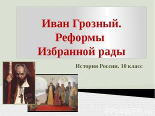 Иван Грозный.Реформы Избранной рады История России. 10 класс