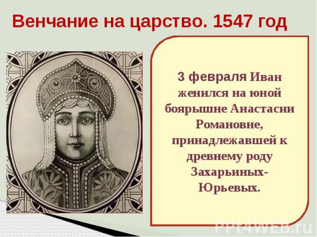 Венчание на царство. 1547 год3 февраля Иван женился на юной боярышне Анастасии Романовне, принадлежавшей к древнему роду Захарьиных-Юрьевых.