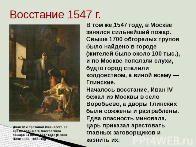 Восстание 1547 г. В том же,1547 году, в Москве занялся сильнейший пожар. Свыше 1700 обгорелых трупов было найдено в городе (жителей было около 100 тыс.), и по Москве поползли слухи, будто город спалили колдовством, а виной всему— Глинские. Началось…