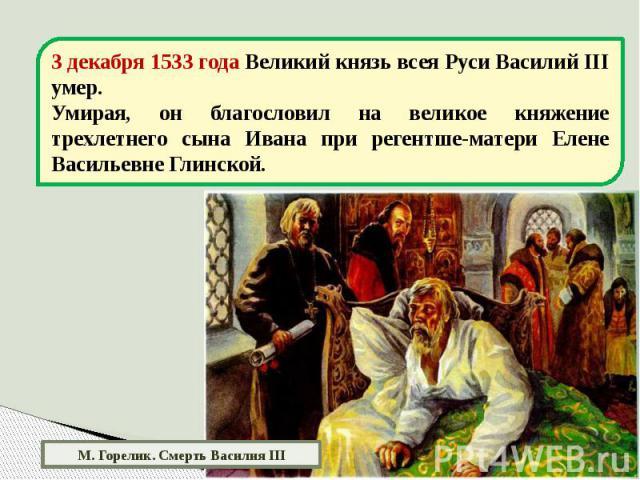 3 декабря 1533 года Великий князь всея Руси Василий III умер.Умирая, он благословил на великое княжение трехлетнего сына Ивана при регентше-матери Елене Васильевне Глинской. М. Горелик. Смерть Василия III