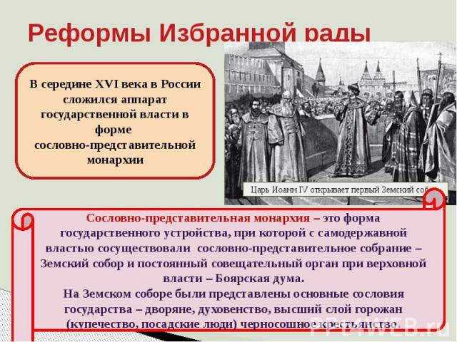 Реформы Избранной рады В середине XVI века в России сложился аппарат государственной власти в форме сословно-представительной монархииСословно-представительная монархия – это форма государственного устройства, при которой с самодержавной властью сос…