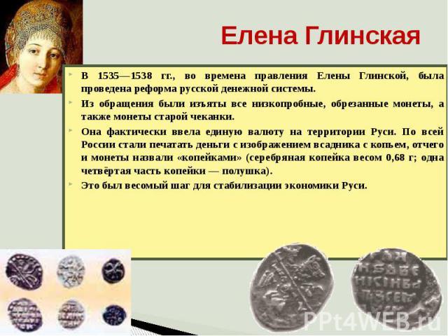 Елена Глинская В 1535—1538 гг., во времена правления Елены Глинской, была проведена реформа русской денежной системы. Из обращения были изъяты все низкопробные, обрезанные монеты, а также монеты старой чеканки. Она фактически ввела единую валюту на …